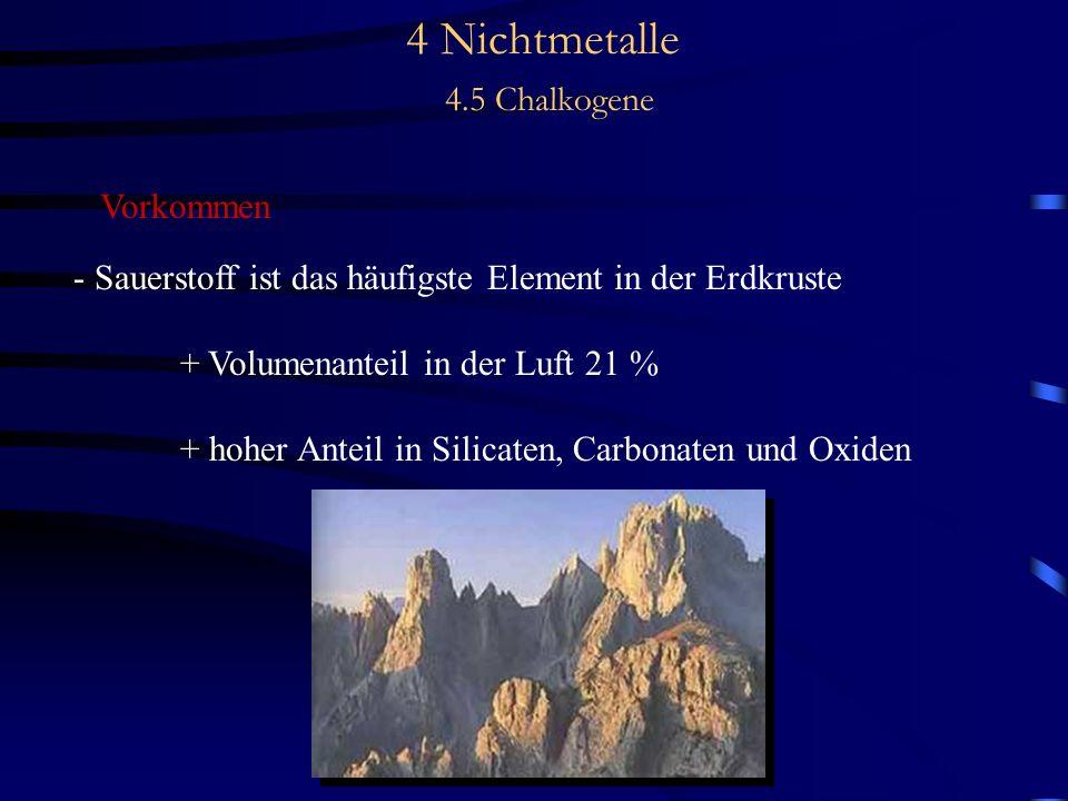 4 Nichtmetalle 4.5 Chalkogene Vorkommen - Sauerstoff ist das häufigste Element in der Erdkruste + Volumenanteil in der Luft 21 % + hoher Anteil in Silicaten, Carbonaten und Oxiden
