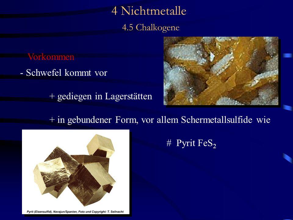 4 Nichtmetalle 4.5 Chalkogene Vorkommen - Schwefel kommt vor + gediegen in Lagerstätten + in gebundener Form, vor allem Schermetallsulfide wie # Pyrit FeS 2