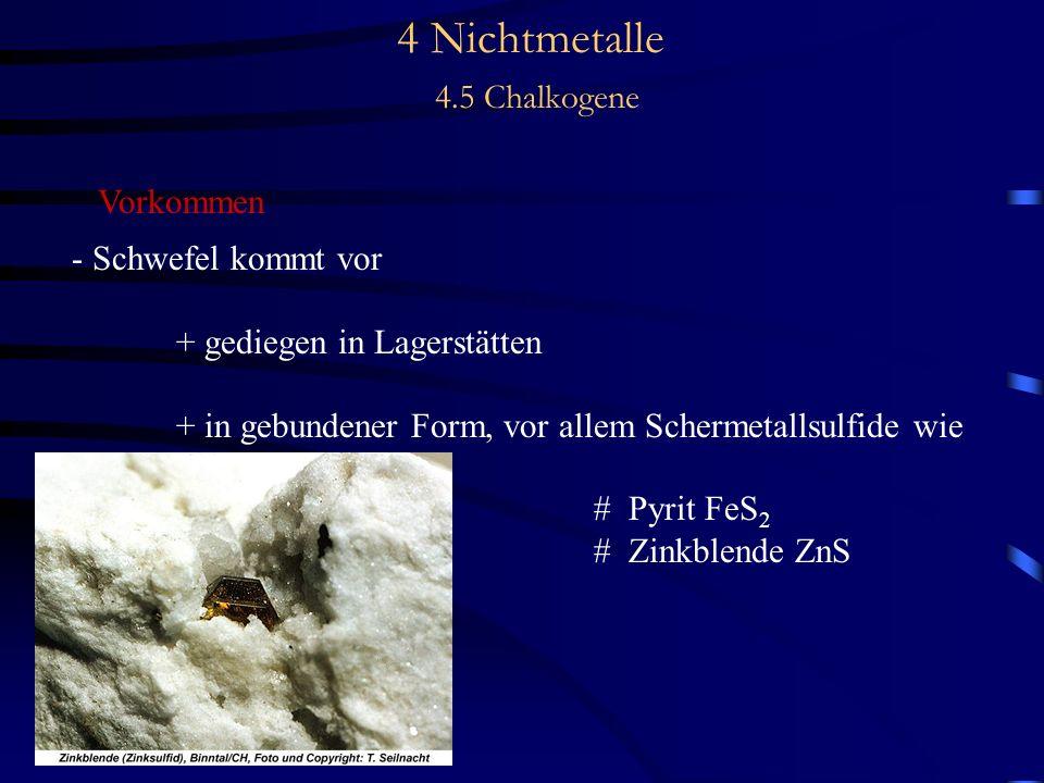 4 Nichtmetalle 4.5 Chalkogene Vorkommen - Schwefel kommt vor + gediegen in Lagerstätten + in gebundener Form, vor allem Schermetallsulfide wie # Pyrit FeS 2 # Zinkblende ZnS