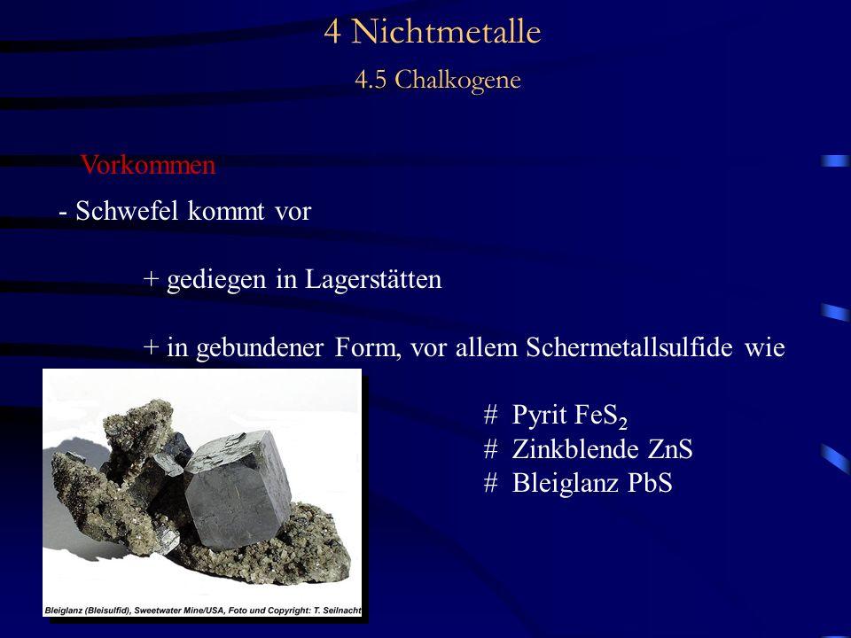 4 Nichtmetalle 4.5 Chalkogene Vorkommen - Schwefel kommt vor + gediegen in Lagerstätten + in gebundener Form, vor allem Schermetallsulfide wie # Pyrit FeS 2 # Zinkblende ZnS # Bleiglanz PbS