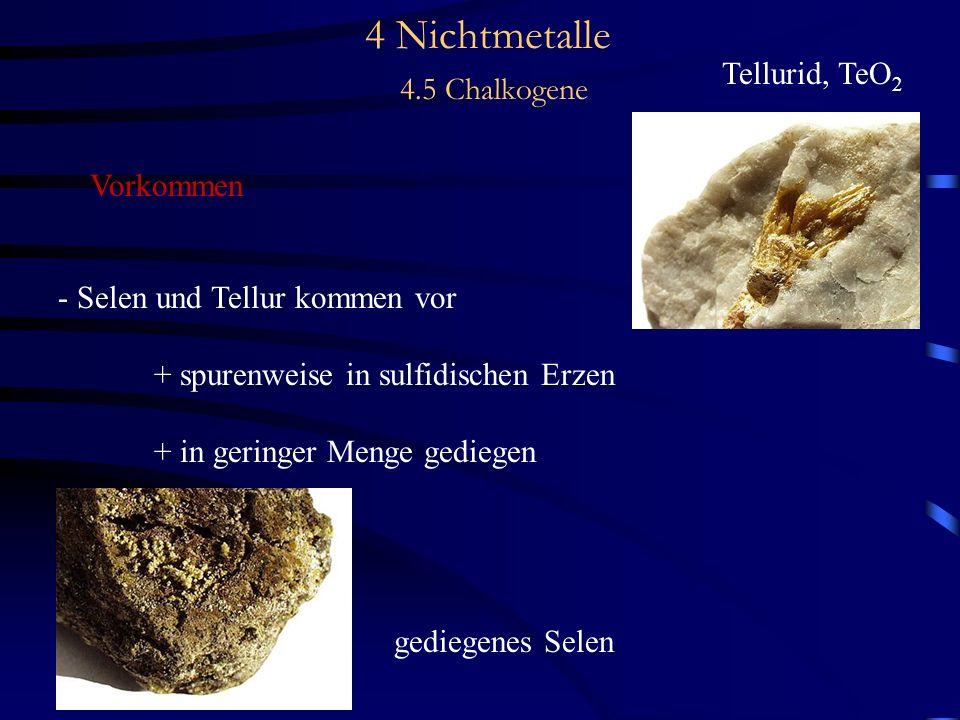4 Nichtmetalle 4.5 Chalkogene Vorkommen - Selen und Tellur kommen vor + spurenweise in sulfidischen Erzen + in geringer Menge gediegen gediegenes Selen Tellurid, TeO 2