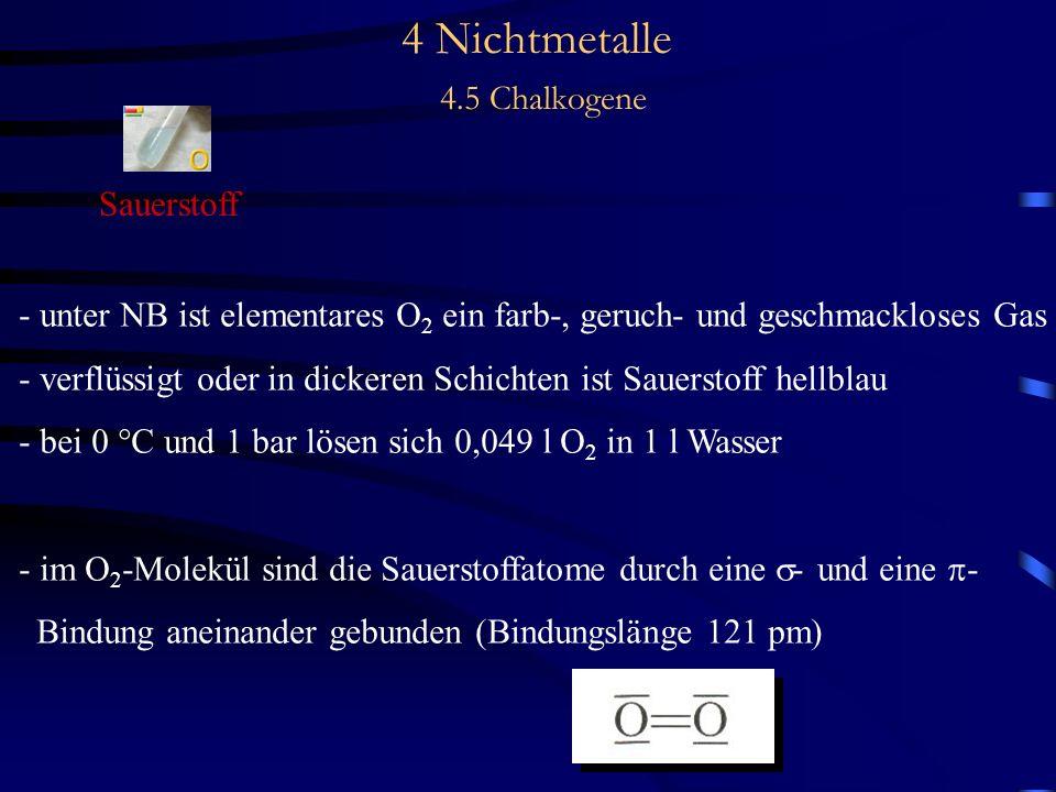 4 Nichtmetalle 4.5 Chalkogene Sauerstoff - unter NB ist elementares O 2 ein farb-, geruch- und geschmackloses Gas - verflüssigt oder in dickeren Schichten ist Sauerstoff hellblau - bei 0 °C und 1 bar lösen sich 0,049 l O 2 in 1 l Wasser - im O 2 -Molekül sind die Sauerstoffatome durch eine - und eine - Bindung aneinander gebunden (Bindungslänge 121 pm)