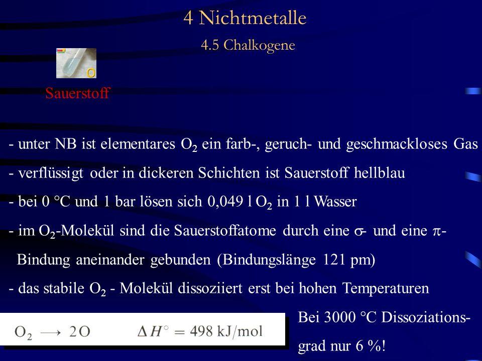 4 Nichtmetalle 4.5 Chalkogene Sauerstoff - unter NB ist elementares O 2 ein farb-, geruch- und geschmackloses Gas - verflüssigt oder in dickeren Schichten ist Sauerstoff hellblau - bei 0 °C und 1 bar lösen sich 0,049 l O 2 in 1 l Wasser - im O 2 -Molekül sind die Sauerstoffatome durch eine - und eine - Bindung aneinander gebunden (Bindungslänge 121 pm) - das stabile O 2 - Molekül dissoziiert erst bei hohen Temperaturen Bei 3000 °C Dissoziations- grad nur 6 %!