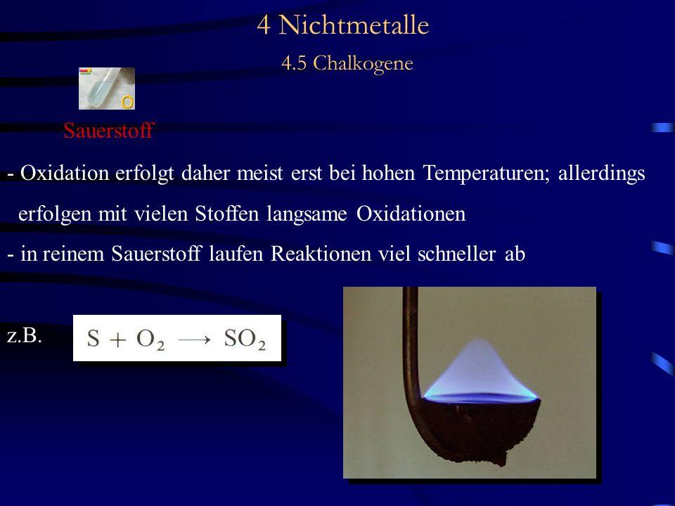 4 Nichtmetalle 4.5 Chalkogene Sauerstoff - Oxidation erfolgt daher meist erst bei hohen Temperaturen; allerdings erfolgen mit vielen Stoffen langsame Oxidationen - in reinem Sauerstoff laufen Reaktionen viel schneller ab z.B.