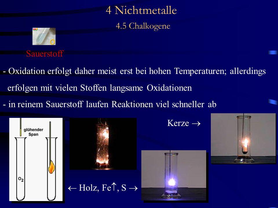 4 Nichtmetalle 4.5 Chalkogene Sauerstoff - Oxidation erfolgt daher meist erst bei hohen Temperaturen; allerdings erfolgen mit vielen Stoffen langsame Oxidationen - in reinem Sauerstoff laufen Reaktionen viel schneller ab Holz, Fe, S Kerze