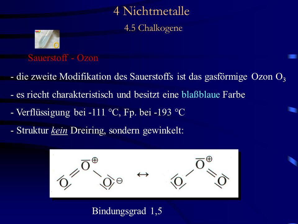 4 Nichtmetalle 4.5 Chalkogene Sauerstoff - Ozon - die zweite Modifikation des Sauerstoffs ist das gasförmige Ozon O 3 - es riecht charakteristisch und besitzt eine blaßblaue Farbe - Verflüssigung bei -111 °C, Fp.