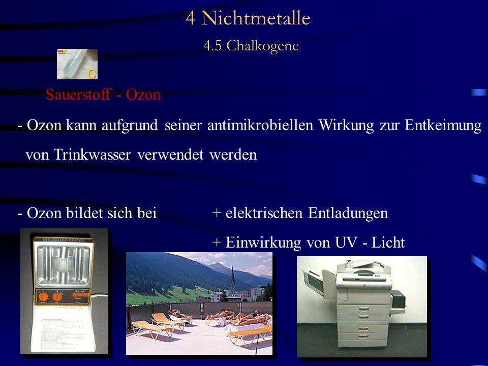 4 Nichtmetalle 4.5 Chalkogene Sauerstoff - Ozon - Ozon kann aufgrund seiner antimikrobiellen Wirkung zur Entkeimung von Trinkwasser verwendet werden - Ozon bildet sich bei+ elektrischen Entladungen + Einwirkung von UV - Licht