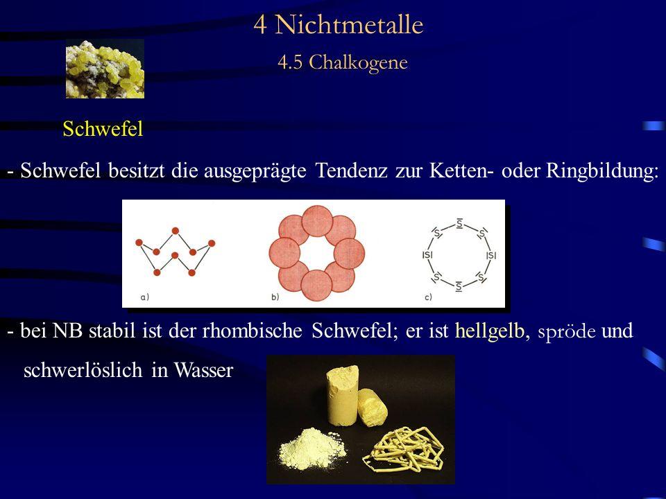 4 Nichtmetalle 4.5 Chalkogene Schwefel - Schwefel besitzt die ausgeprägte Tendenz zur Ketten- oder Ringbildung: - bei NB stabil ist der rhombische Schwefel; er ist hellgelb, spröde und schwerlöslich in Wasser