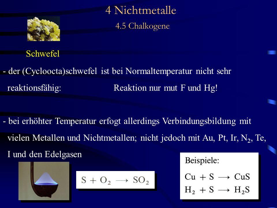 4 Nichtmetalle 4.5 Chalkogene Schwefel - der (Cycloocta)schwefel ist bei Normaltemperatur nicht sehr reaktionsfähig:Reaktion nur mut F und Hg.