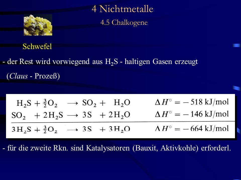 4 Nichtmetalle 4.5 Chalkogene Schwefel - der Rest wird vorwiegend aus H 2 S - haltigen Gasen erzeugt (Claus - Prozeß) - für die zweite Rkn.