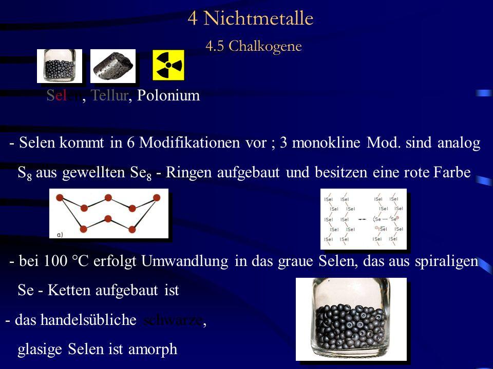 4 Nichtmetalle 4.5 Chalkogene Selen, Tellur, Polonium - Selen kommt in 6 Modifikationen vor ; 3 monokline Mod.