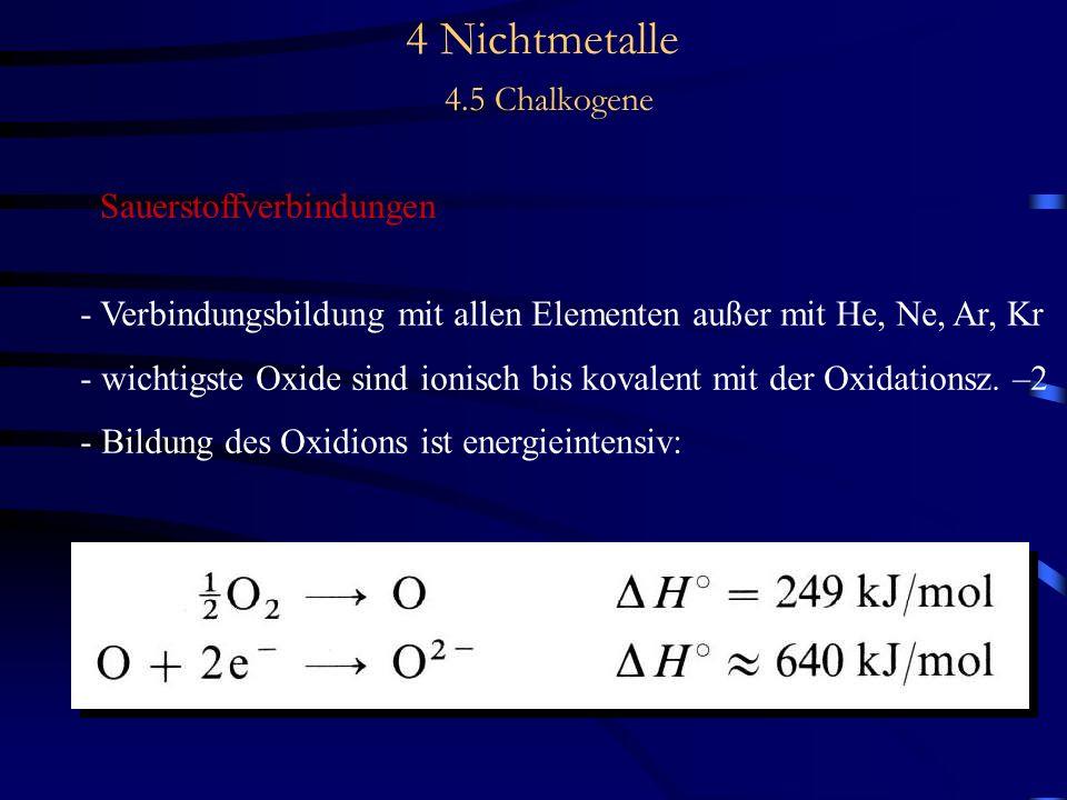 4 Nichtmetalle 4.5 Chalkogene Sauerstoffverbindungen - Verbindungsbildung mit allen Elementen außer mit He, Ne, Ar, Kr - wichtigste Oxide sind ionisch bis kovalent mit der Oxidationsz.
