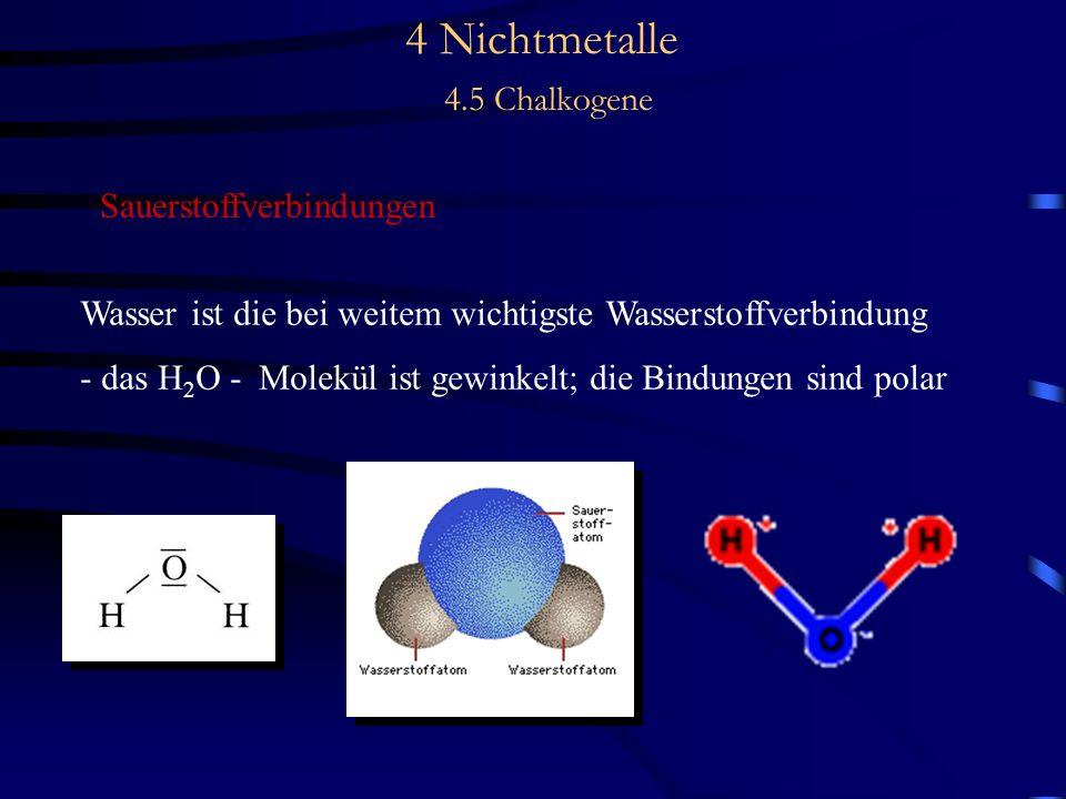 4 Nichtmetalle 4.5 Chalkogene Sauerstoffverbindungen Wasser ist die bei weitem wichtigste Wasserstoffverbindung - das H 2 O - Molekül ist gewinkelt; die Bindungen sind polar