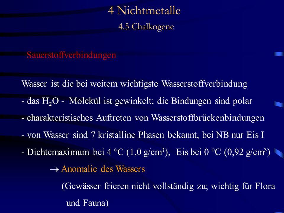 4 Nichtmetalle 4.5 Chalkogene Sauerstoffverbindungen Wasser ist die bei weitem wichtigste Wasserstoffverbindung - das H 2 O - Molekül ist gewinkelt; die Bindungen sind polar - charakteristisches Auftreten von Wasserstoffbrückenbindungen - von Wasser sind 7 kristalline Phasen bekannt, bei NB nur Eis I - Dichtemaximum bei 4 °C (1,0 g/cm 3 ), Eis bei 0 °C (0,92 g/cm 3 ) Anomalie des Wassers (Gewässer frieren nicht vollständig zu; wichtig für Flora und Fauna)