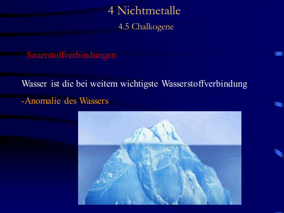 4 Nichtmetalle 4.5 Chalkogene Sauerstoffverbindungen Wasser ist die bei weitem wichtigste Wasserstoffverbindung -Anomalie des Wassers