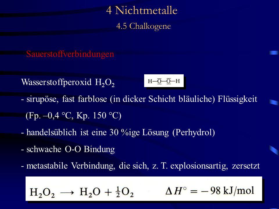 4 Nichtmetalle 4.5 Chalkogene Sauerstoffverbindungen Wasserstoffperoxid H 2 O 2 - sirupöse, fast farblose (in dicker Schicht bläuliche) Flüssigkeit (Fp.
