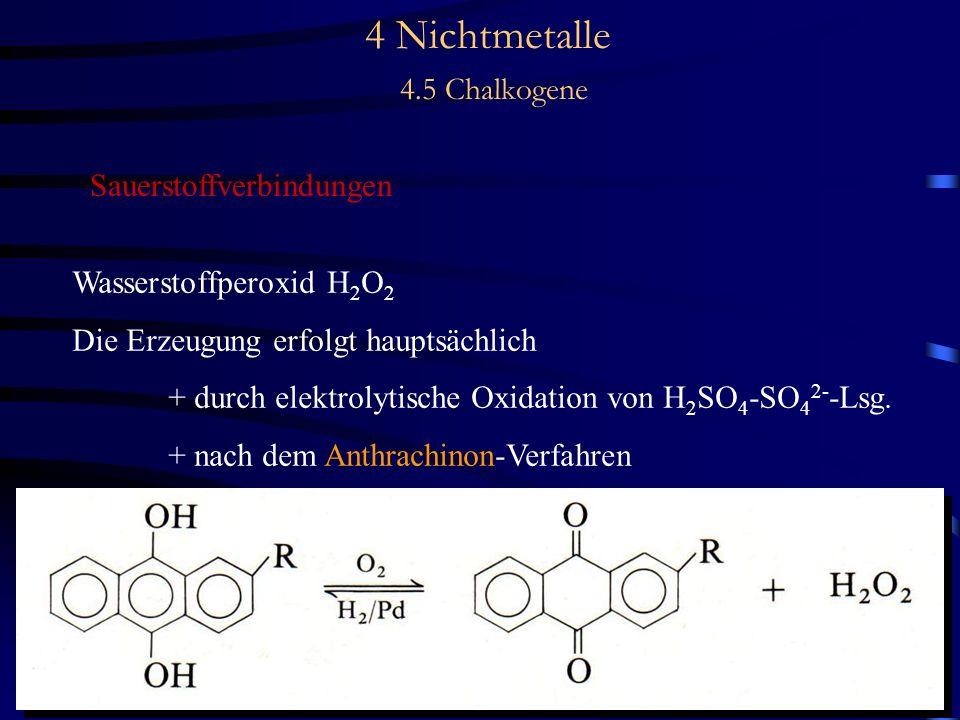 4 Nichtmetalle 4.5 Chalkogene Sauerstoffverbindungen Wasserstoffperoxid H 2 O 2 Die Erzeugung erfolgt hauptsächlich + durch elektrolytische Oxidation von H 2 SO 4 -SO 4 2- -Lsg.