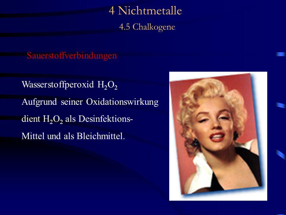 4 Nichtmetalle 4.5 Chalkogene Sauerstoffverbindungen Wasserstoffperoxid H 2 O 2 Aufgrund seiner Oxidationswirkung dient H 2 O 2 als Desinfektions- Mittel und als Bleichmittel.