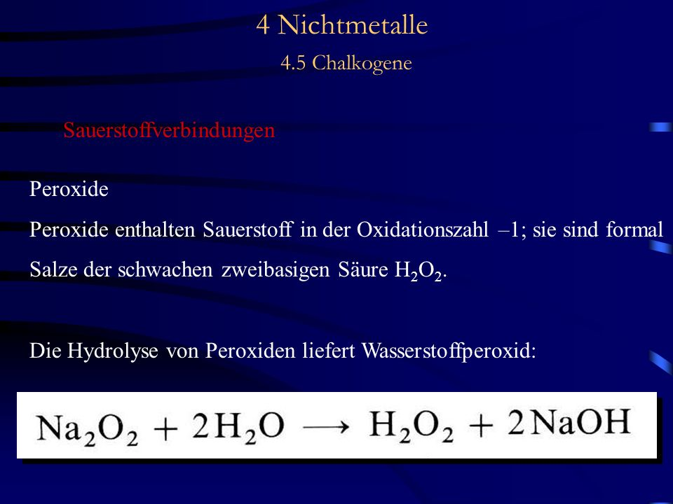 4 Nichtmetalle 4.5 Chalkogene Sauerstoffverbindungen Peroxide Peroxide enthalten Sauerstoff in der Oxidationszahl –1; sie sind formal Salze der schwachen zweibasigen Säure H 2 O 2.