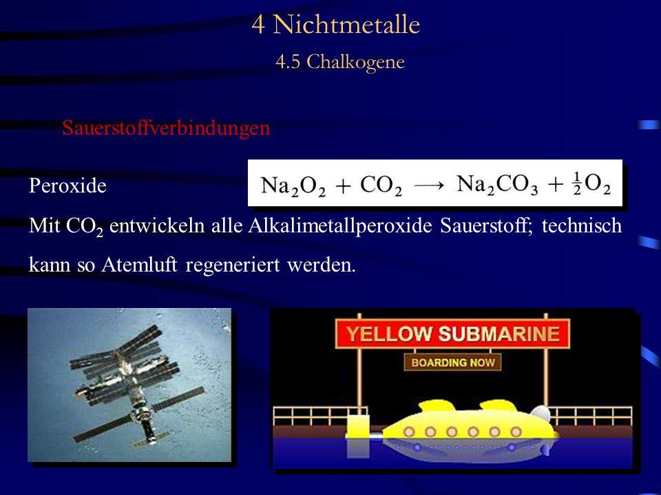 4 Nichtmetalle 4.5 Chalkogene Sauerstoffverbindungen Peroxide Mit CO 2 entwickeln alle Alkalimetallperoxide Sauerstoff; technisch kann so Atemluft regeneriert werden.
