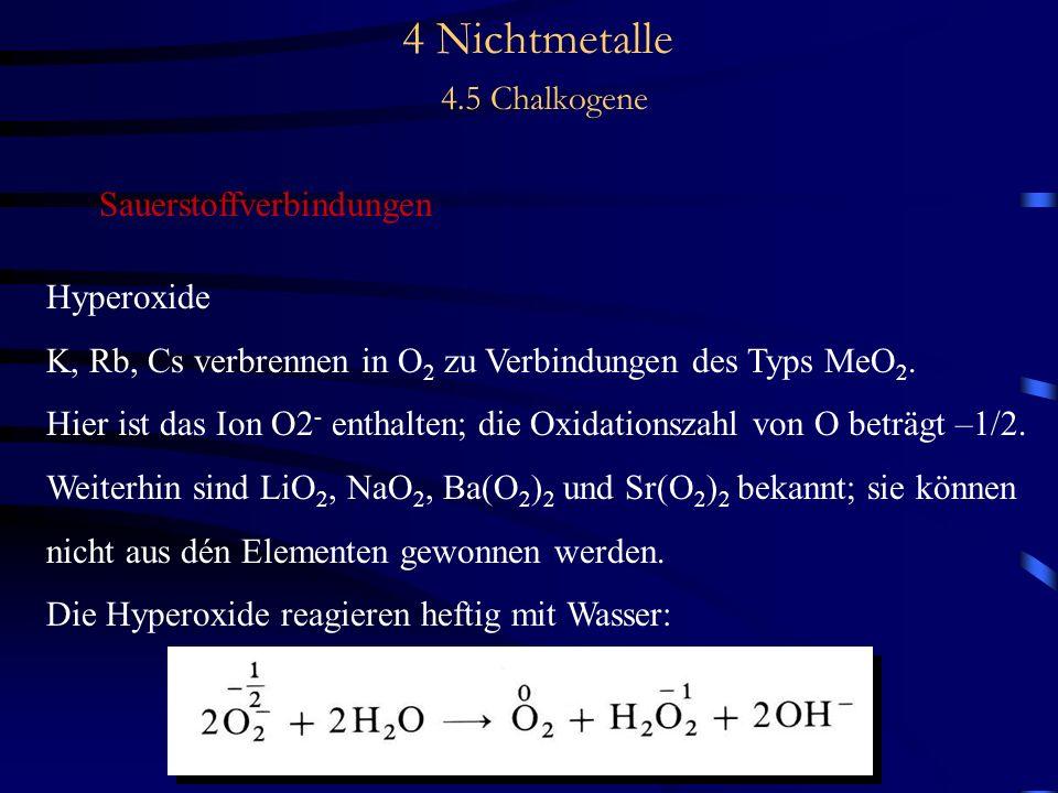 4 Nichtmetalle 4.5 Chalkogene Sauerstoffverbindungen Hyperoxide K, Rb, Cs verbrennen in O 2 zu Verbindungen des Typs MeO 2.