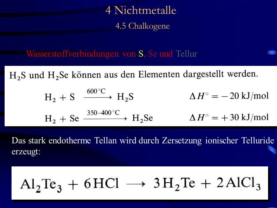 4 Nichtmetalle 4.5 Chalkogene Wasserstoffverbindungen von S, Se und Tellur Das stark endotherme Tellan wird durch Zersetzung ionischer Telluride erzeugt: