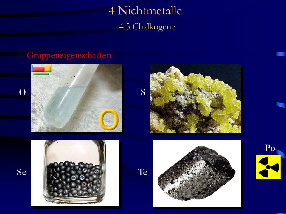 4 Nichtmetalle 4.5 Chalkogene Vorkommen - Schwefel kommt vor + gediegen in Lagerstätten + in gebundener Form, vor allem Schermetallsulfide wie # Pyrit FeS 2 # Zinkblende ZnS # Bleiglanz PbS # Kupferkies CuFeS 2 # Schwerspat BaSO 4 # Gips CaSO 4 2 H 2 O