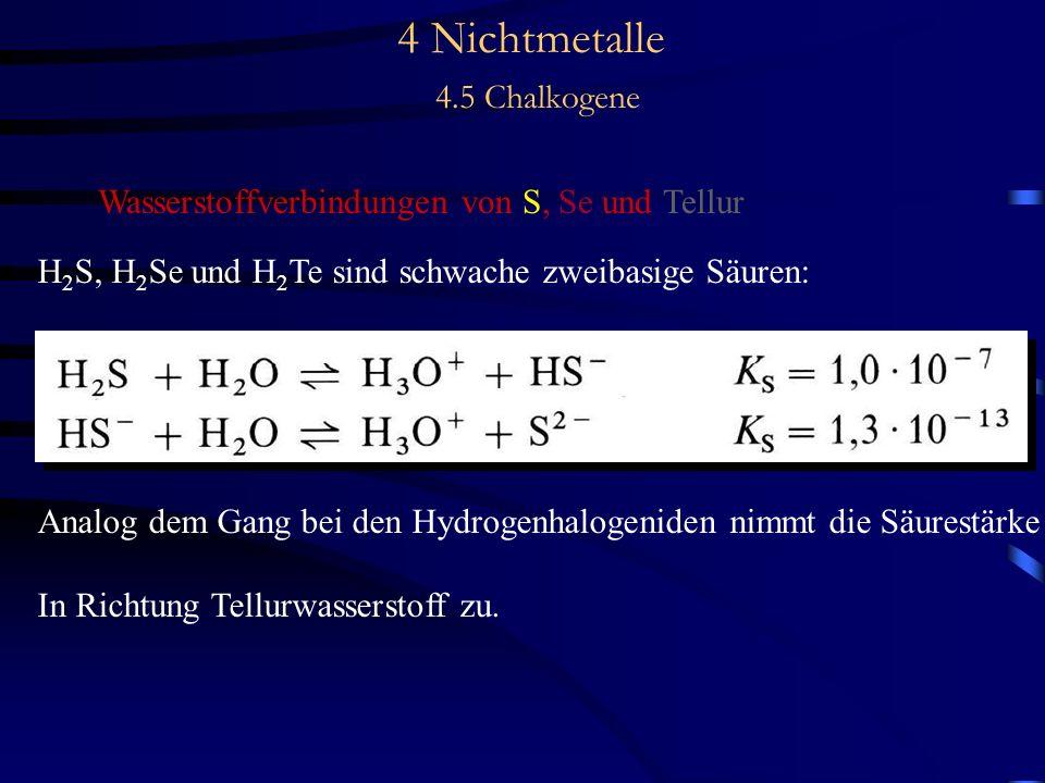 4 Nichtmetalle 4.5 Chalkogene Wasserstoffverbindungen von S, Se und Tellur H 2 S, H 2 Se und H 2 Te sind schwache zweibasige Säuren: Analog dem Gang bei den Hydrogenhalogeniden nimmt die Säurestärke In Richtung Tellurwasserstoff zu.