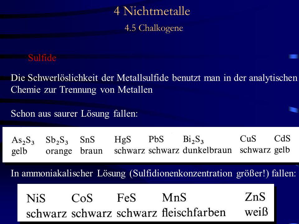 4 Nichtmetalle 4.5 Chalkogene Sulfide Die Schwerlöslichkeit der Metallsulfide benutzt man in der analytischen Chemie zur Trennung von Metallen Schon aus saurer Lösung fallen: In ammoniakalischer Lösung (Sulfidionenkonzentration größer!) fallen: