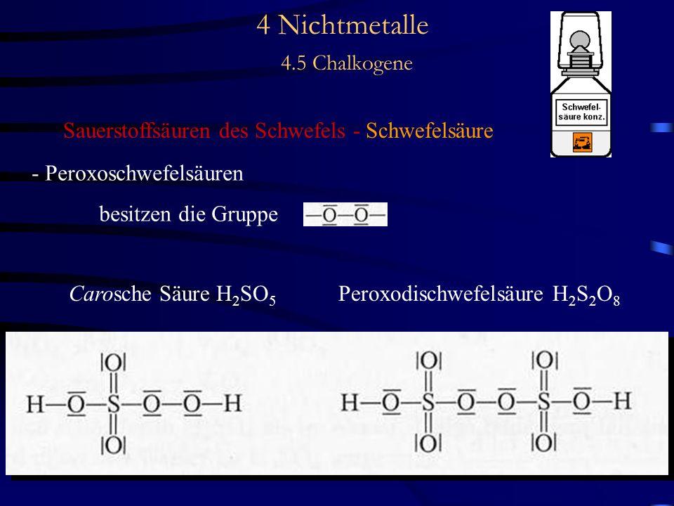 4 Nichtmetalle 4.5 Chalkogene Sauerstoffsäuren des Schwefels - Schwefelsäure - Peroxoschwefelsäuren besitzen die Gruppe Carosche Säure H 2 SO 5 Peroxodischwefelsäure H 2 S 2 O 8