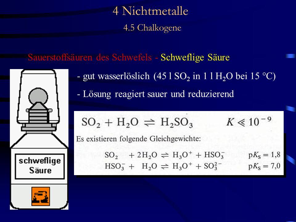 4 Nichtmetalle 4.5 Chalkogene Sauerstoffsäuren des Schwefels - Schweflige Säure - gut wasserlöslich (45 l SO 2 in 1 l H 2 O bei 15 °C) - Lösung reagiert sauer und reduzierend