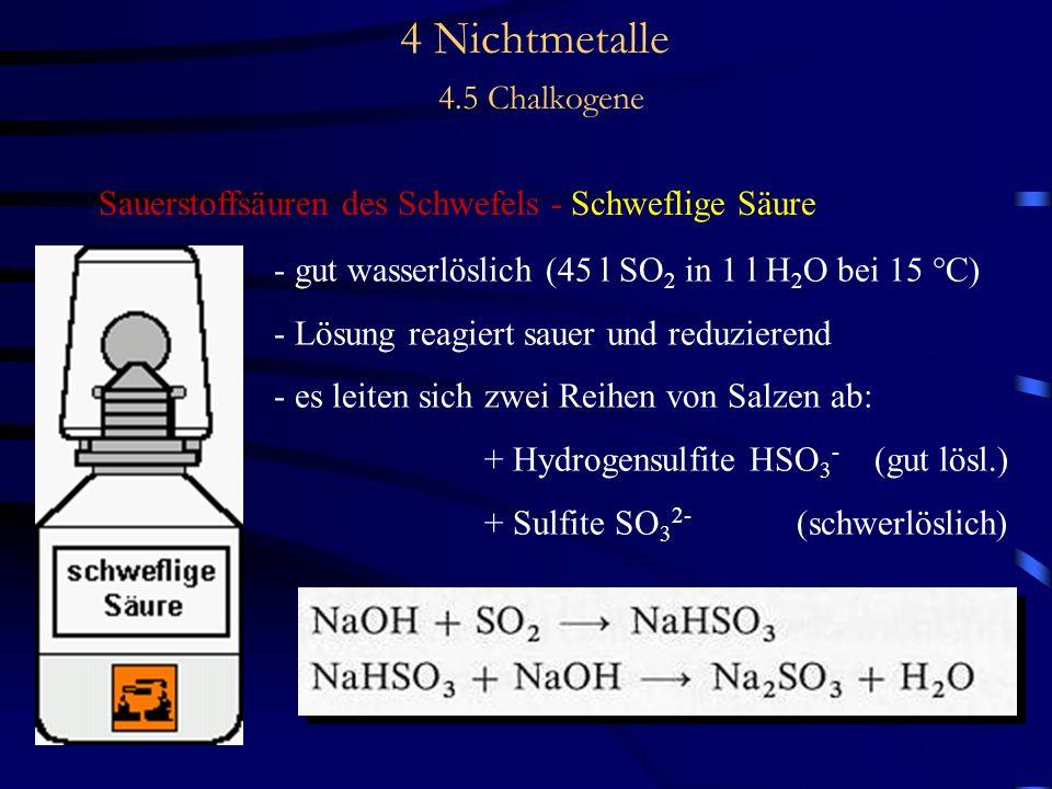 4 Nichtmetalle 4.5 Chalkogene Sauerstoffsäuren des Schwefels - Schweflige Säure - gut wasserlöslich (45 l SO 2 in 1 l H 2 O bei 15 °C) - Lösung reagiert sauer und reduzierend - es leiten sich zwei Reihen von Salzen ab: + Hydrogensulfite HSO 3 - (gut lösl.) + Sulfite SO 3 2- (schwerlöslich)