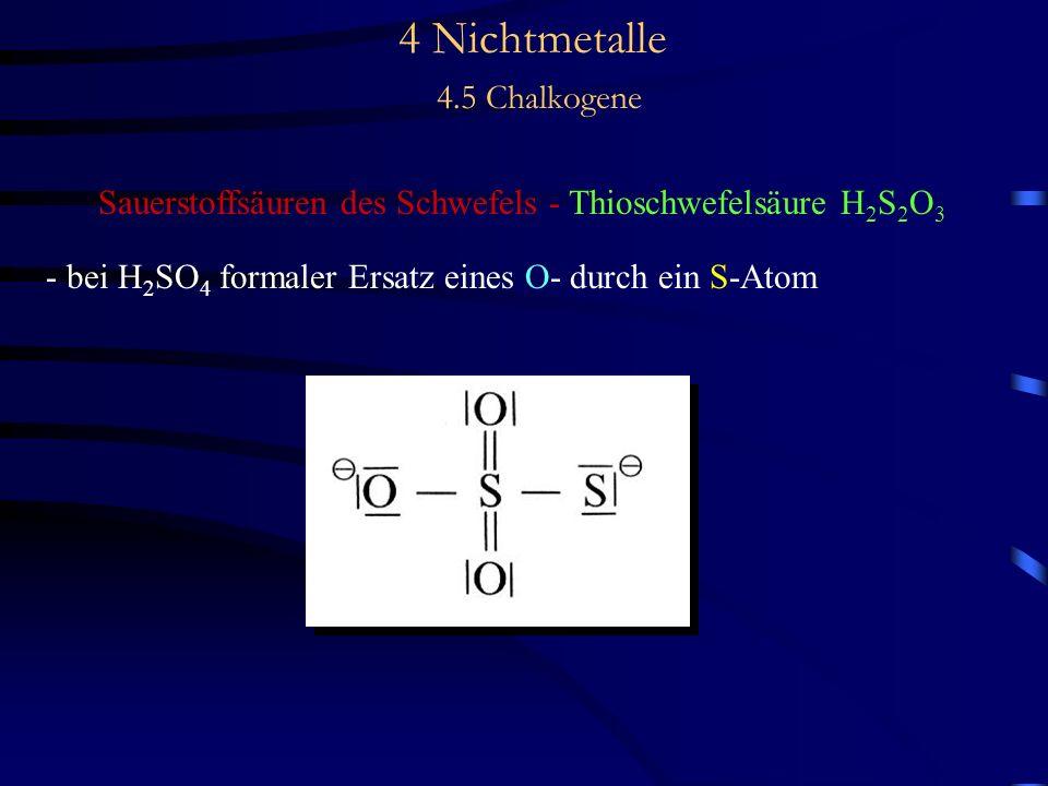 4 Nichtmetalle 4.5 Chalkogene Sauerstoffsäuren des Schwefels - Thioschwefelsäure H 2 S 2 O 3 - bei H 2 SO 4 formaler Ersatz eines O- durch ein S-Atom