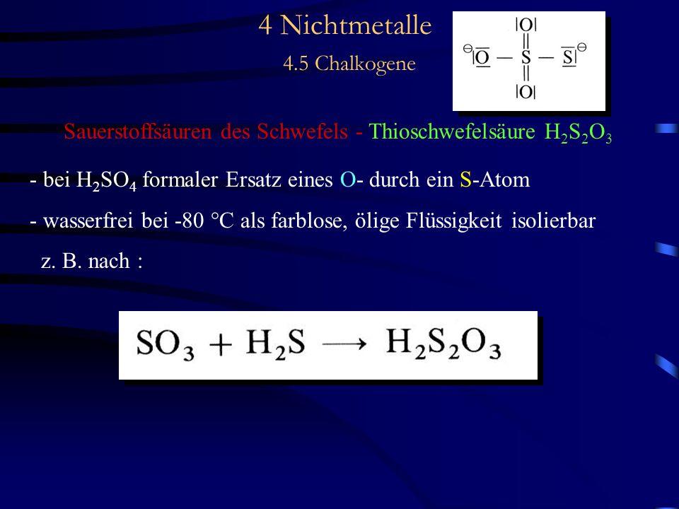 4 Nichtmetalle 4.5 Chalkogene Sauerstoffsäuren des Schwefels - Thioschwefelsäure H 2 S 2 O 3 - bei H 2 SO 4 formaler Ersatz eines O- durch ein S-Atom - wasserfrei bei -80 °C als farblose, ölige Flüssigkeit isolierbar z.