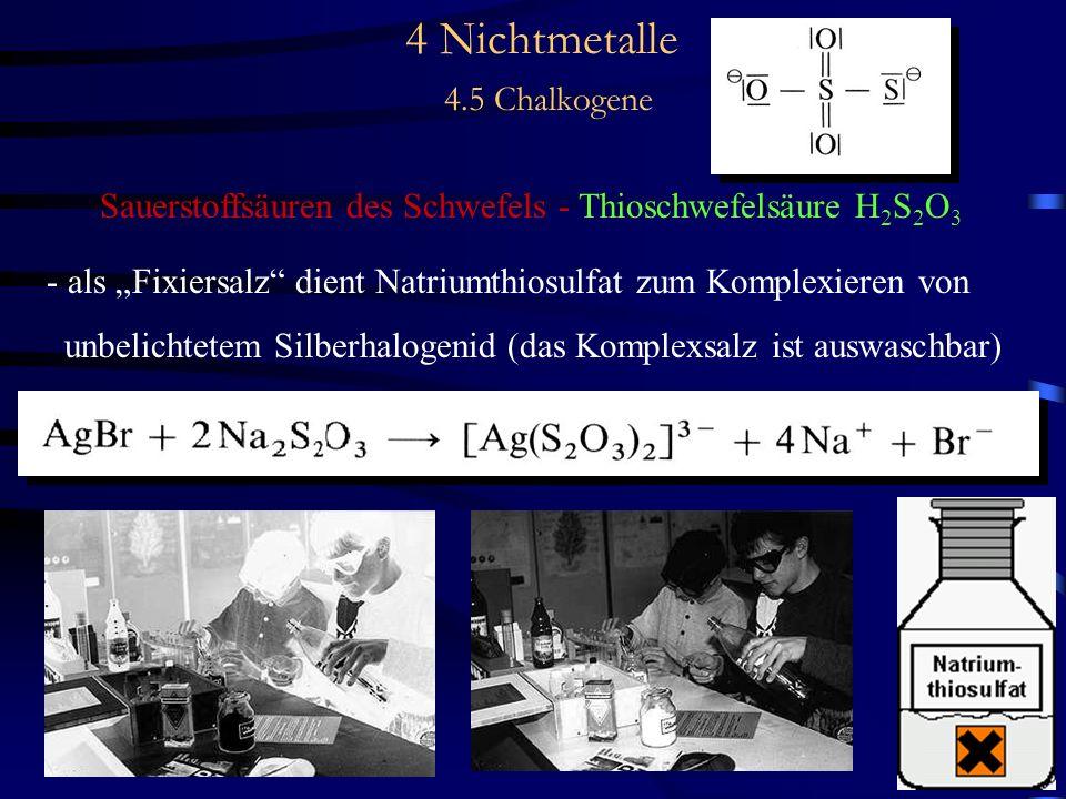 4 Nichtmetalle 4.5 Chalkogene Sauerstoffsäuren des Schwefels - Thioschwefelsäure H 2 S 2 O 3 - als Fixiersalz dient Natriumthiosulfat zum Komplexieren von unbelichtetem Silberhalogenid (das Komplexsalz ist auswaschbar)