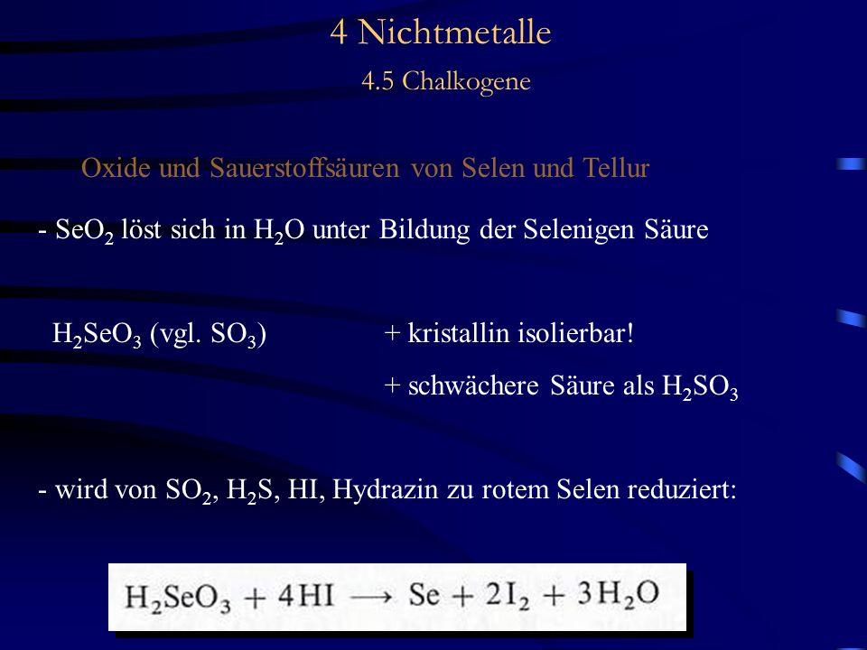 4 Nichtmetalle 4.5 Chalkogene Oxide und Sauerstoffsäuren von Selen und Tellur - SeO 2 löst sich in H 2 O unter Bildung der Selenigen Säure H 2 SeO 3 (vgl.