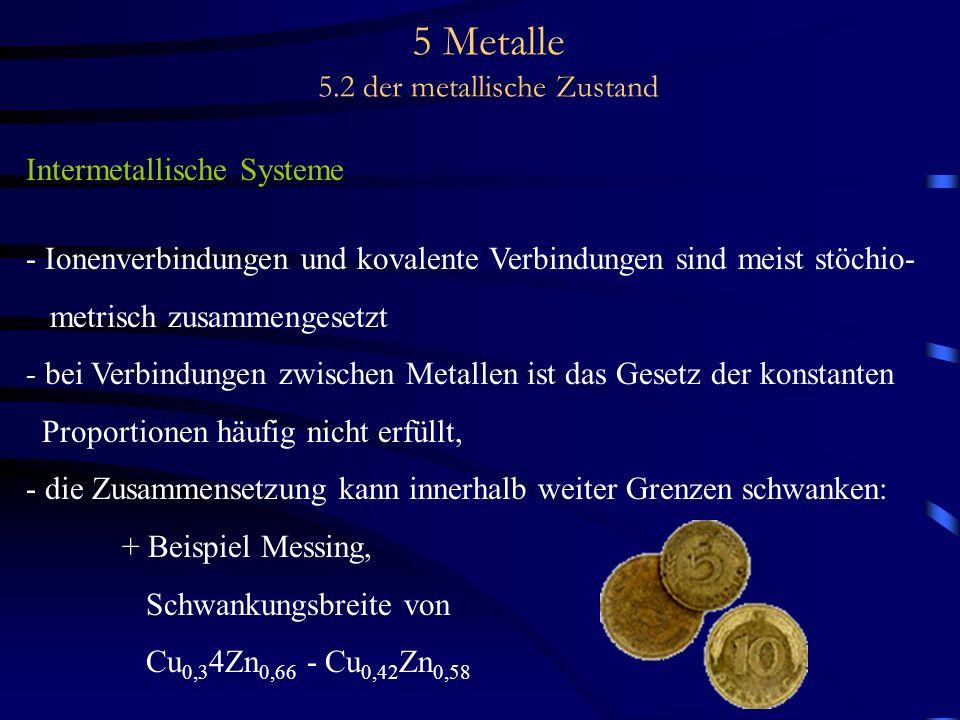 5 Metalle 5.2 der metallische Zustand Intermetallische Systeme - Ionenverbindungen und kovalente Verbindungen sind meist stöchio- metrisch zusammenges