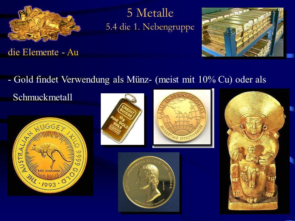 5 Metalle 5.4 die 1. Nebengruppe die Elemente - Au - Gold findet Verwendung als Münz- (meist mit 10% Cu) oder als Schmuckmetall
