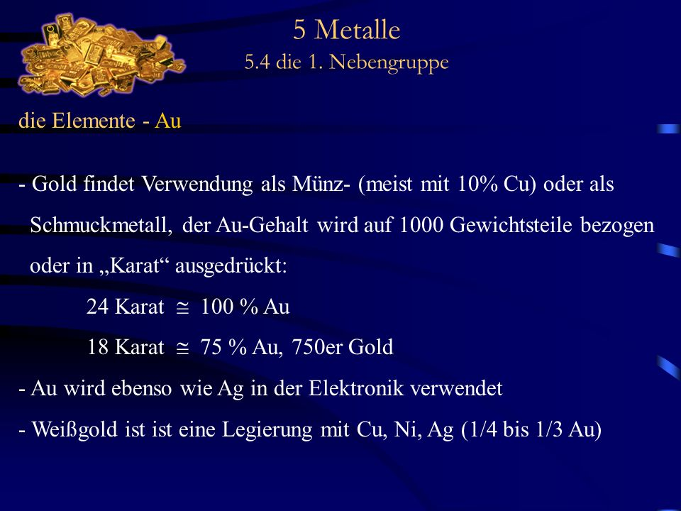 5 Metalle 5.4 die 1. Nebengruppe die Elemente - Au - Gold findet Verwendung als Münz- (meist mit 10% Cu) oder als Schmuckmetall, der Au-Gehalt wird au