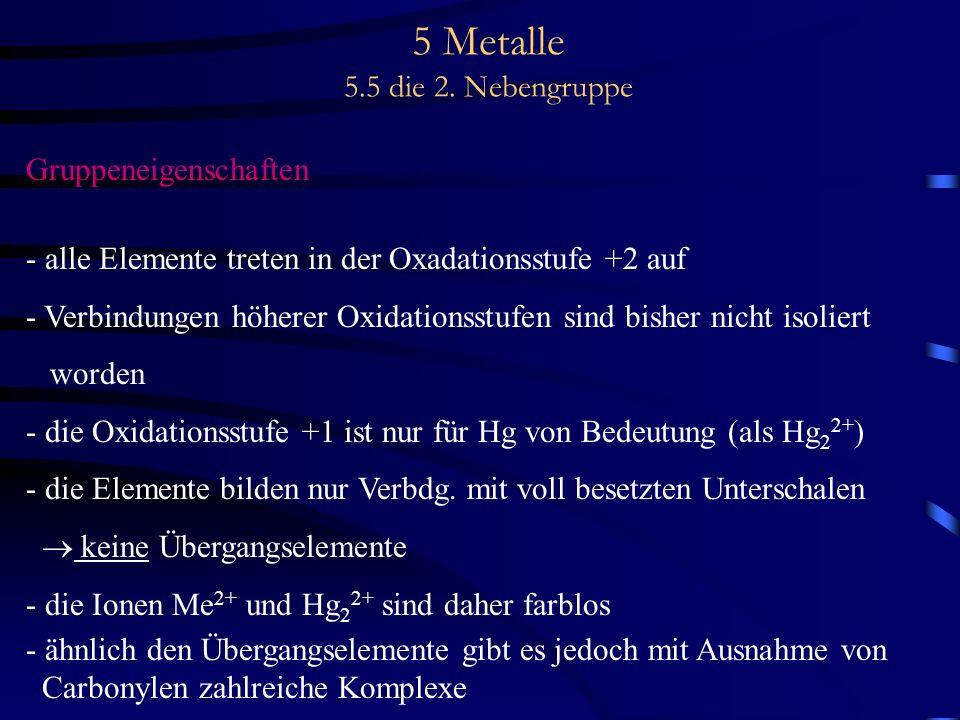 5 Metalle 5.5 die 2. Nebengruppe Gruppeneigenschaften - alle Elemente treten in der Oxadationsstufe +2 auf - Verbindungen höherer Oxidationsstufen sin