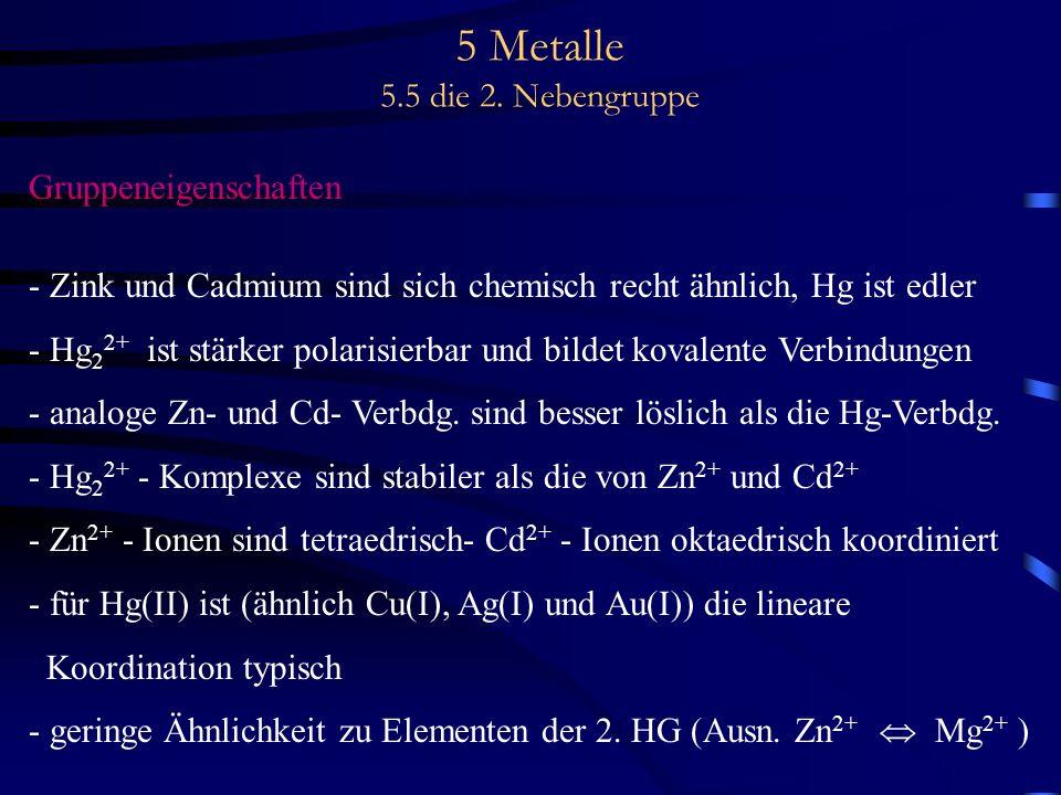 5 Metalle 5.5 die 2. Nebengruppe Gruppeneigenschaften - Zink und Cadmium sind sich chemisch recht ähnlich, Hg ist edler - Hg 2 2+ ist stärker polarisi