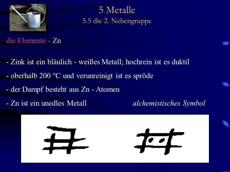 5 Metalle 5.5 die 2. Nebengruppe die Elemente - Zn - Zink ist ein bläulich - weißes Metall; hochrein ist es duktil - oberhalb 200 °C und verunreinigt