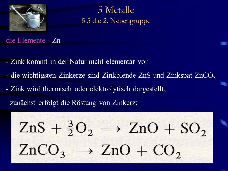 5 Metalle 5.5 die 2. Nebengruppe die Elemente - Zn - Zink kommt in der Natur nicht elementar vor - die wichtigsten Zinkerze sind Zinkblende ZnS und Zi