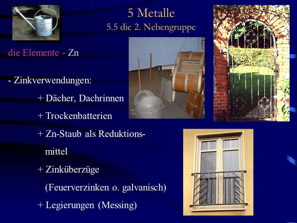 5 Metalle 5.5 die 2. Nebengruppe die Elemente - Zn - Zinkverwendungen: + Dächer, Dachrinnen + Trockenbatterien + Zn-Staub als Reduktions- mittel + Zin