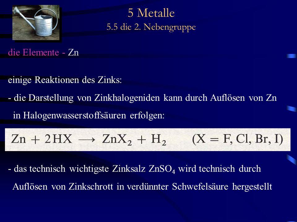 5 Metalle 5.5 die 2. Nebengruppe die Elemente - Zn einige Reaktionen des Zinks: - die Darstellung von Zinkhalogeniden kann durch Auflösen von Zn in Ha