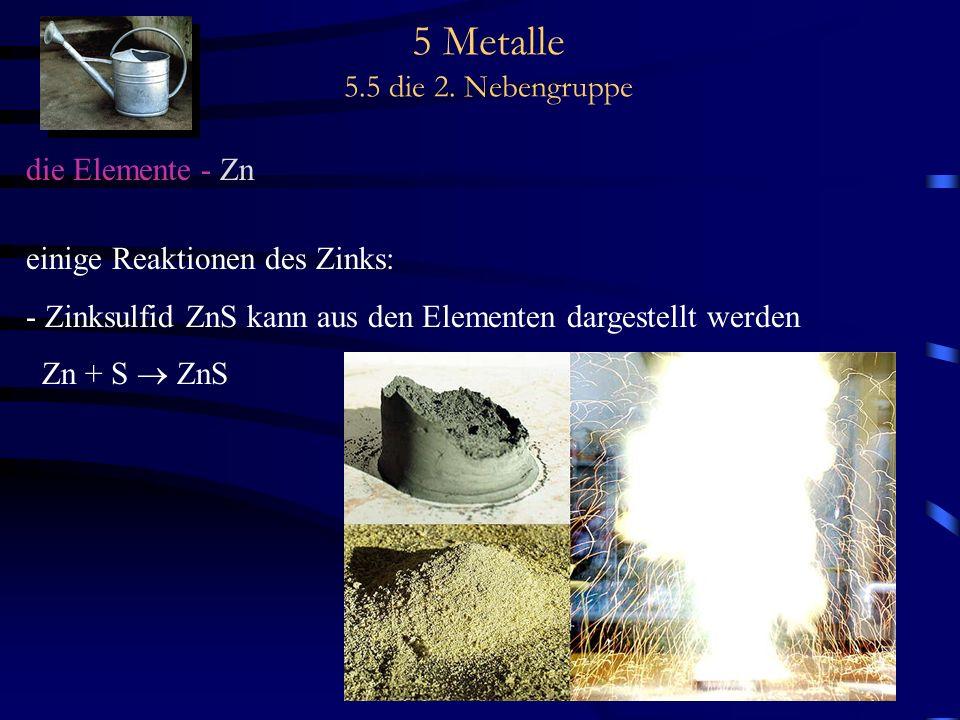 5 Metalle 5.5 die 2. Nebengruppe die Elemente - Zn einige Reaktionen des Zinks: - Zinksulfid ZnS kann aus den Elementen dargestellt werden Zn + S ZnS