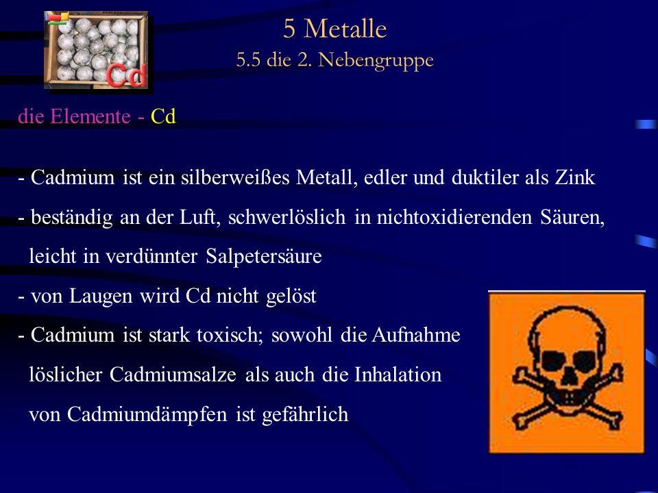 5 Metalle 5.5 die 2. Nebengruppe die Elemente - Cd - Cadmium ist ein silberweißes Metall, edler und duktiler als Zink - beständig an der Luft, schwerl
