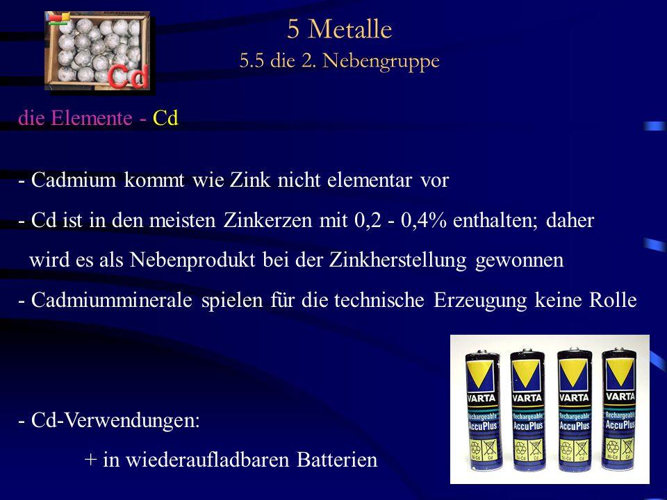 5 Metalle 5.5 die 2. Nebengruppe die Elemente - Cd - Cadmium kommt wie Zink nicht elementar vor - Cd ist in den meisten Zinkerzen mit 0,2 - 0,4% entha