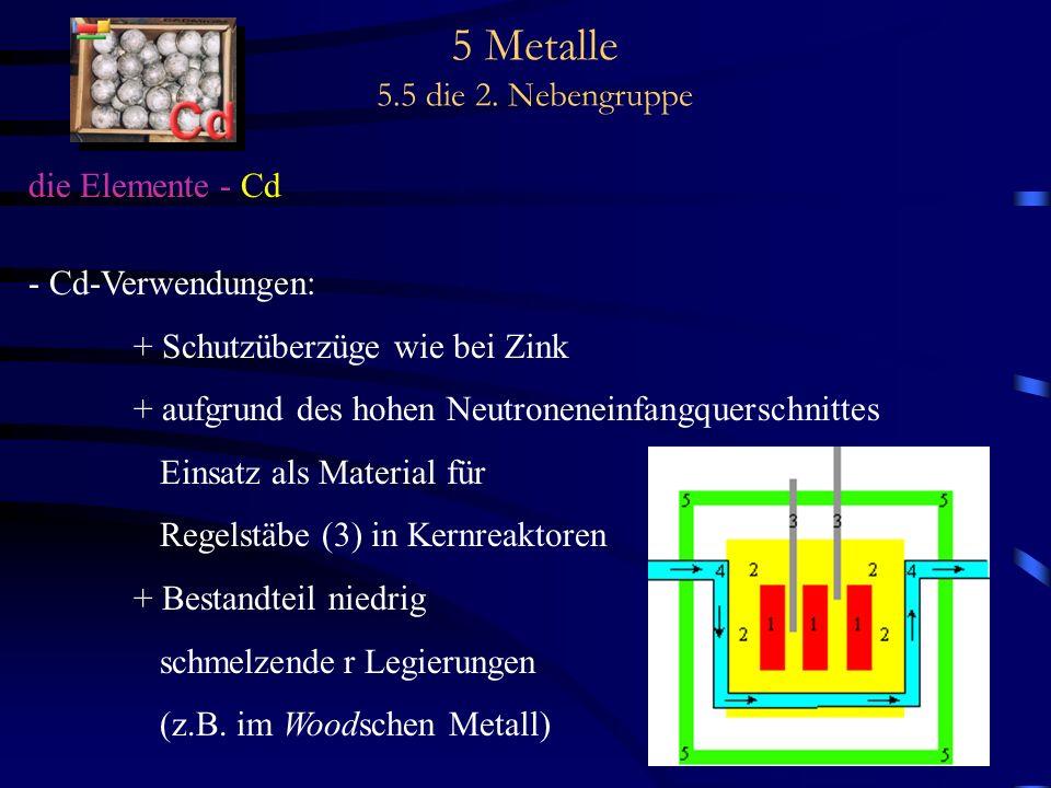 5 Metalle 5.5 die 2. Nebengruppe die Elemente - Cd - Cd-Verwendungen: + Schutzüberzüge wie bei Zink + aufgrund des hohen Neutroneneinfangquerschnittes