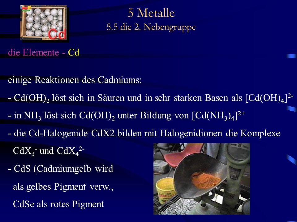 5 Metalle 5.5 die 2. Nebengruppe die Elemente - Cd einige Reaktionen des Cadmiums: - Cd(OH) 2 löst sich in Säuren und in sehr starken Basen als [Cd(OH
